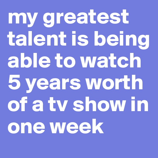 my greatest talent is being able to watch 5 years worth of a tv show in one week