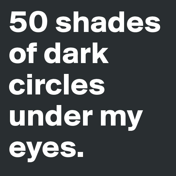 50 shades of dark circles under my eyes.