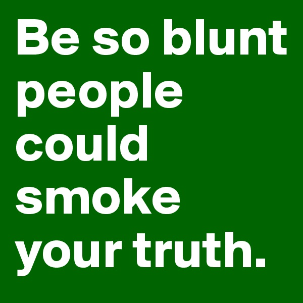 Be so blunt people could smoke your truth.