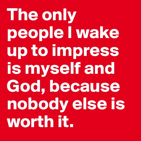 The only people I wake up to impress is myself and God, because nobody else is worth it.