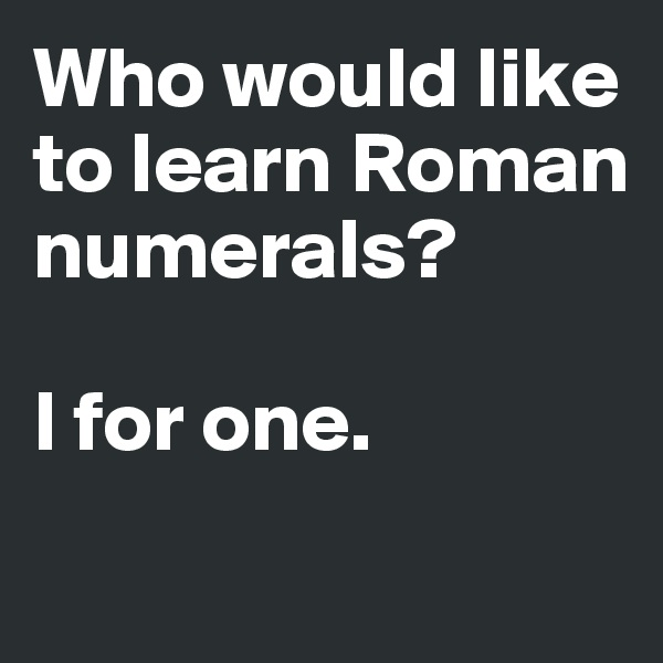 Who would like to learn Roman numerals?  I for one.