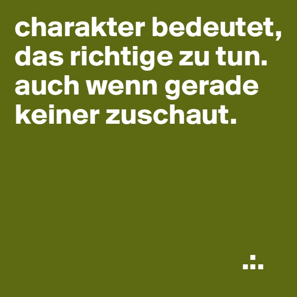 charakter bedeutet, das richtige zu tun. auch wenn gerade keiner zuschaut.                                            .:.