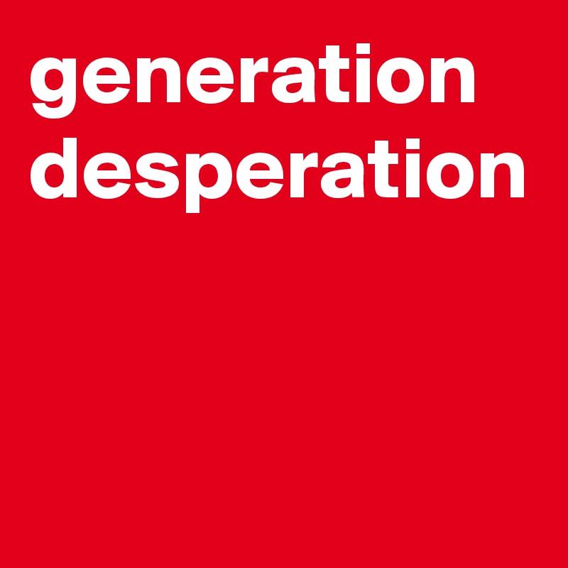 generation desperation