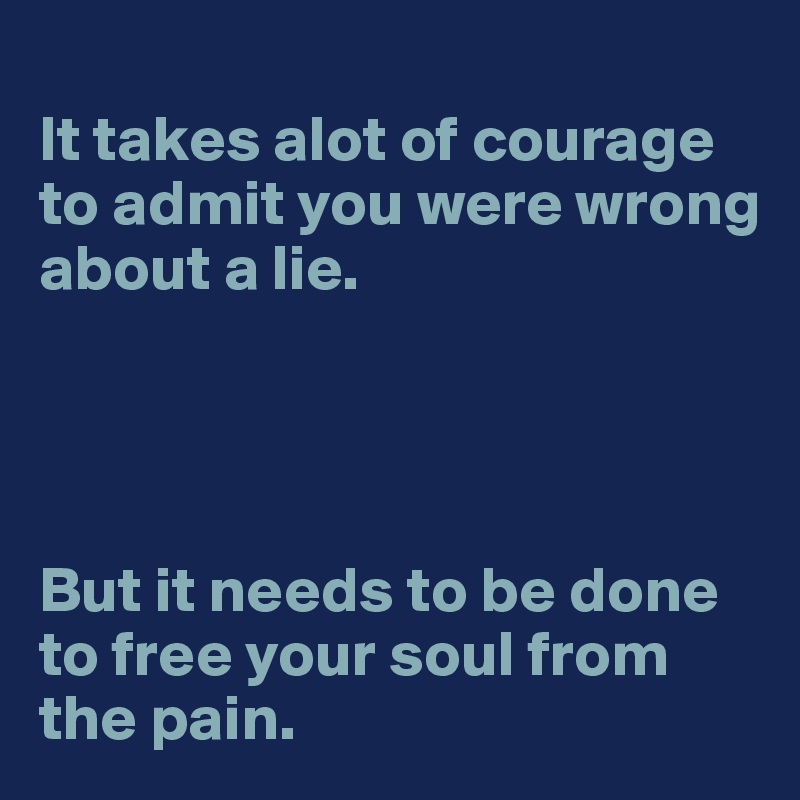 It takes alot of courage to admit you were wrong about a lie.      But it needs to be done to free your soul from the pain.