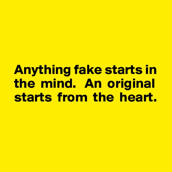Anything fake starts in    the  mind.   An  original    starts  from  the  heart.