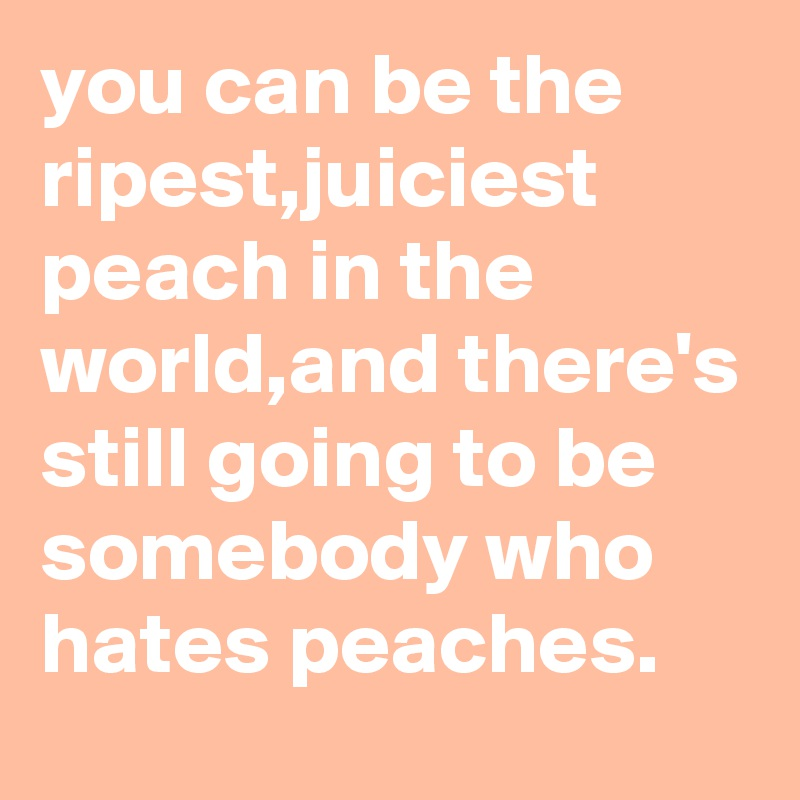 you can be the ripest,juiciest peach in the world,and there's still going to be somebody who hates peaches.