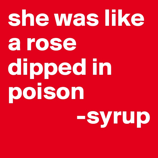 she was like a rose dipped in poison               -syrup