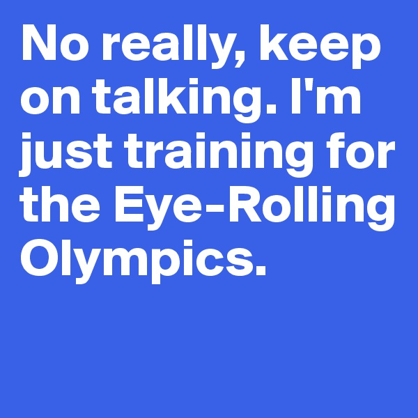 No really, keep on talking. I'm just training for the Eye-Rolling Olympics.