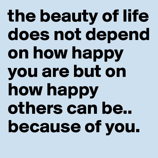 the beauty of life does not depend on how happy you are but on how happy others can be.. because of you.