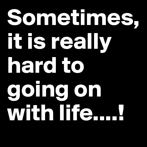 Sometimes,  it is really hard to going on with life....!