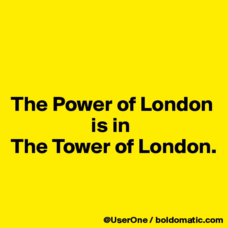 The Power of London                    is in The Tower of London.