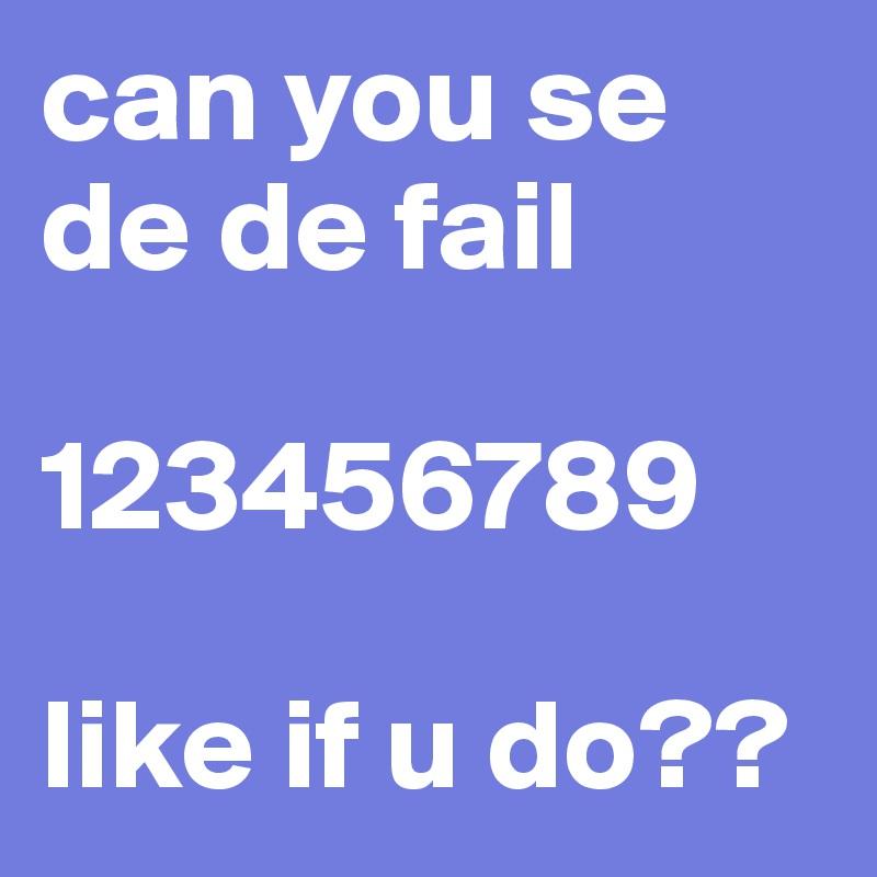 can you se de de fail  123456789  like if u do??