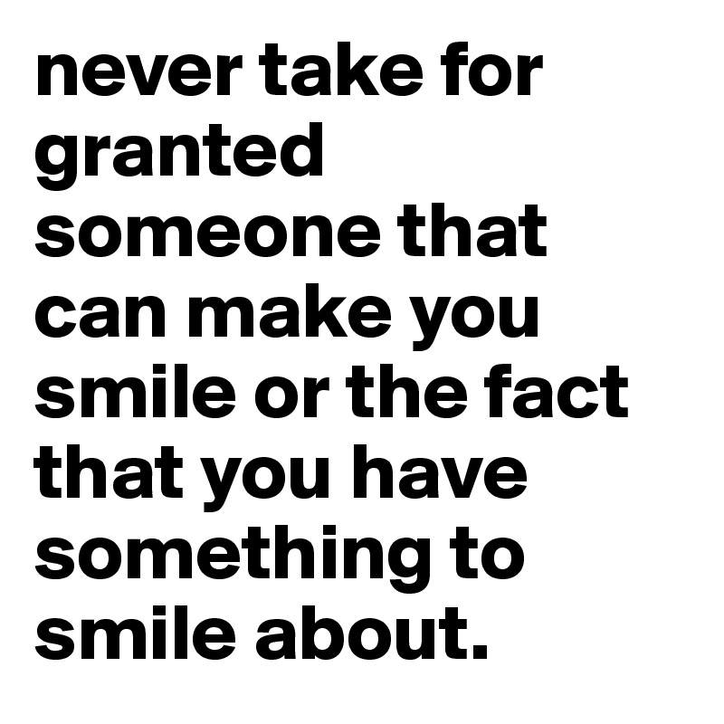 Never Take For Granted Someone That Can Make You Smile Or The Fact