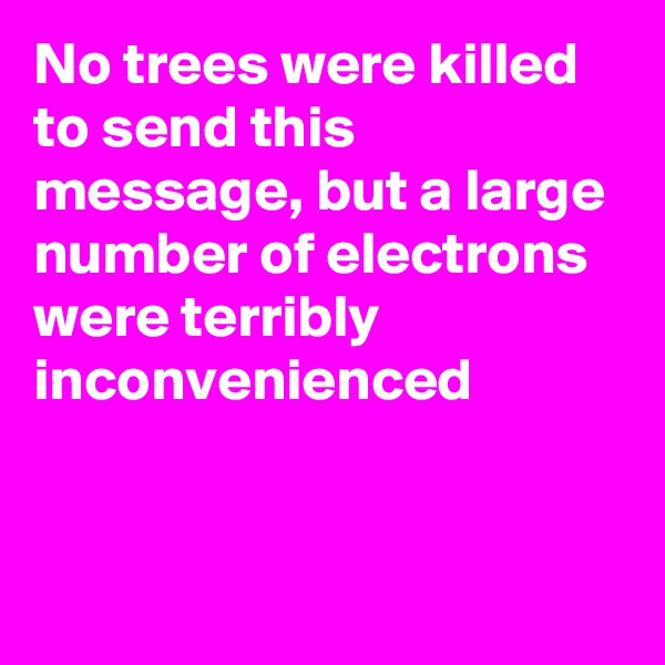 No trees were killed to send this message, but a large number of electrons were terribly inconvenienced