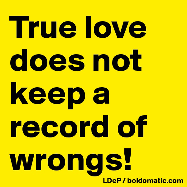 True love does not keep a record of wrongs!