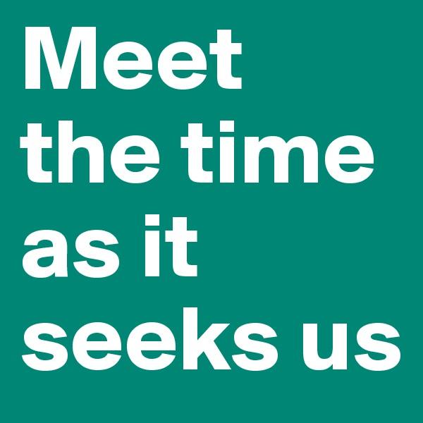 Meet the time as it seeks us
