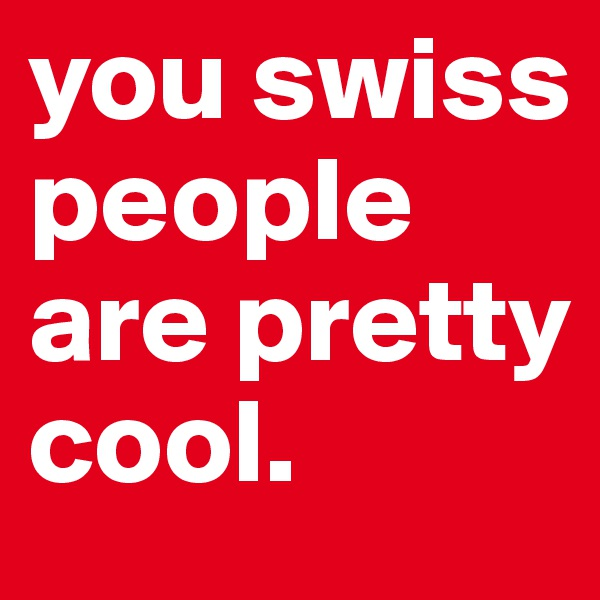 you swiss people are pretty cool.