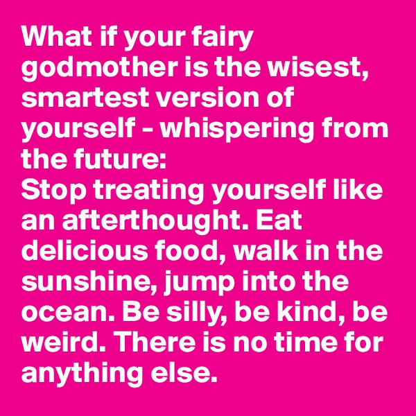 What if your fairy godmother is the wisest, smartest version of yourself - whispering from the future:  Stop treating yourself like an afterthought. Eat delicious food, walk in the sunshine, jump into the ocean. Be silly, be kind, be weird. There is no time for anything else.
