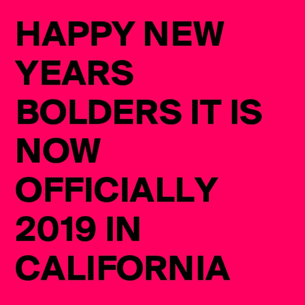 HAPPY NEW YEARS BOLDERS IT IS NOW OFFICIALLY 2019 IN CALIFORNIA