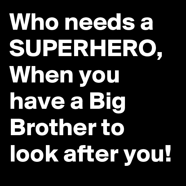 Who needs a SUPERHERO, When you have a Big Brother to look after you!