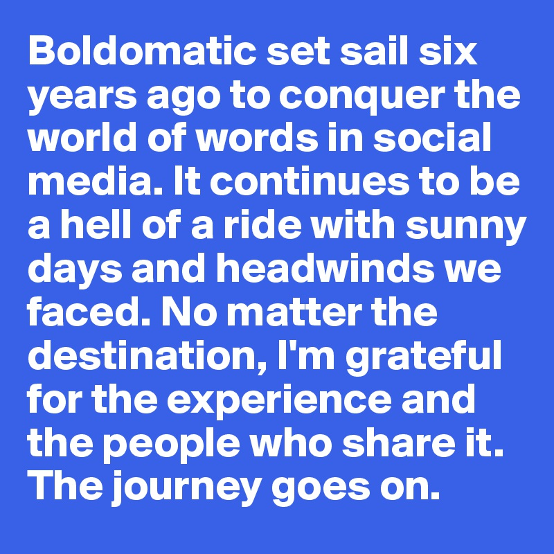 Boldomatic set sail six years ago to conquer the world of words in social media. It continues to be a hell of a ride with sunny days and headwinds we faced. No matter the destination, I'm grateful for the experience and the people who share it. The journey goes on.