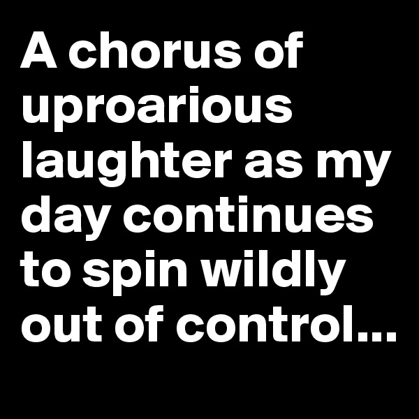 A chorus of uproarious laughter as my day continues to spin wildly out of control...