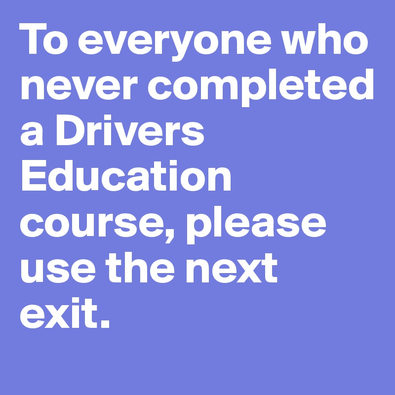 To everyone who never completed a Drivers Education course, please use the next exit.