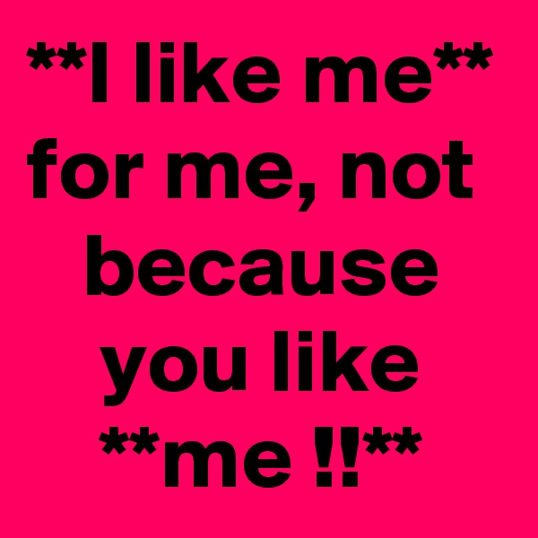 **I like me** for me, not    because       you like        **me !!**