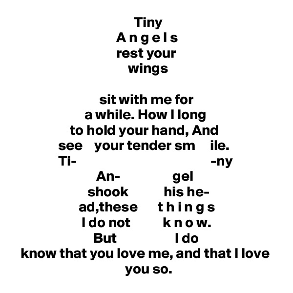 Tiny                                     A n g e l s                                     rest your                                          wings                                 sit with me for                            a while. How I long                    to hold your hand, And                see    your tender sm     ile.                 Ti-                                              -ny                              An-                  gel                          shook            his he-                        ad,these       t h i n g s                         I do not           k n o w.                            But                    I do   know that you love me, and that I love                                        you so.