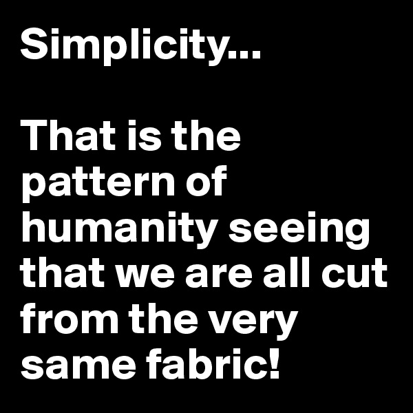 Simplicity...  That is the pattern of humanity seeing that we are all cut from the very same fabric!