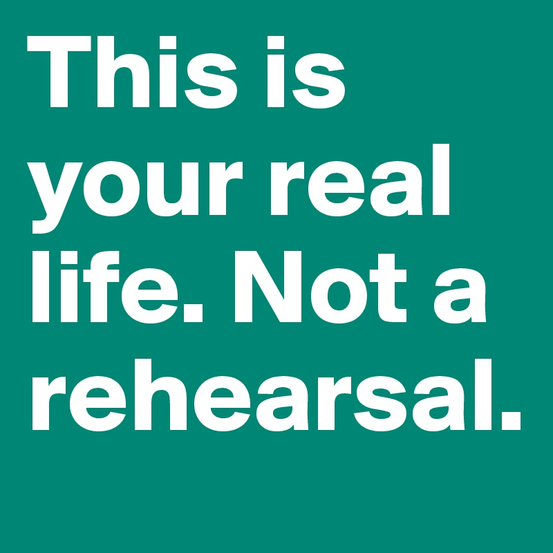 This is your real life. Not a rehearsal.