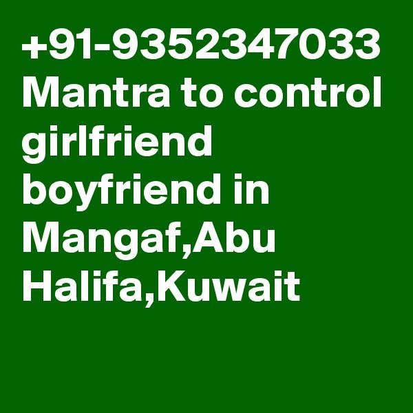 +91-9352347033 Mantra to control girlfriend boyfriend in Mangaf,Abu Halifa,Kuwait
