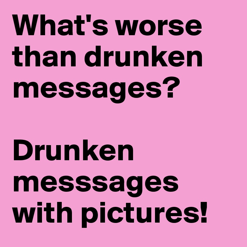 What's worse than drunken messages?  Drunken messsages with pictures!