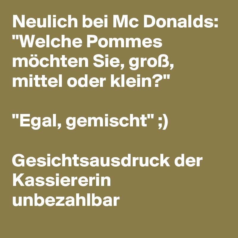 """Neulich bei Mc Donalds: """"Welche Pommes möchten Sie, groß, mittel oder klein?""""  """"Egal, gemischt"""" ;)  Gesichtsausdruck der Kassiererin unbezahlbar"""