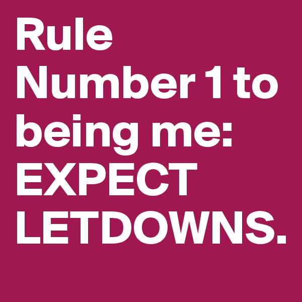 Rule Number 1 to being me: EXPECT LETDOWNS.
