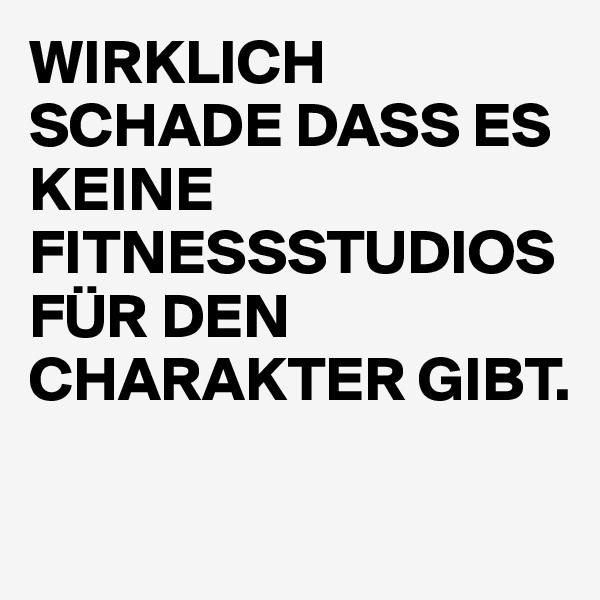 WIRKLICH SCHADE DASS ES KEINE FITNESSSTUDIOS FÜR DEN CHARAKTER GIBT.