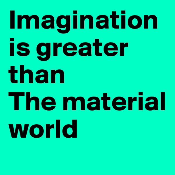 Imagination is greater than The material world