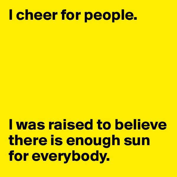 I cheer for people.        I was raised to believe there is enough sun for everybody.