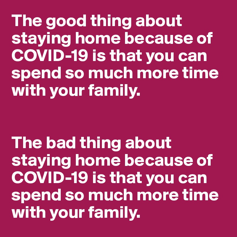 The good thing about staying home because of COVID-19 is that you can spend so much more time with your family.   The bad thing about staying home because of COVID-19 is that you can spend so much more time with your family.
