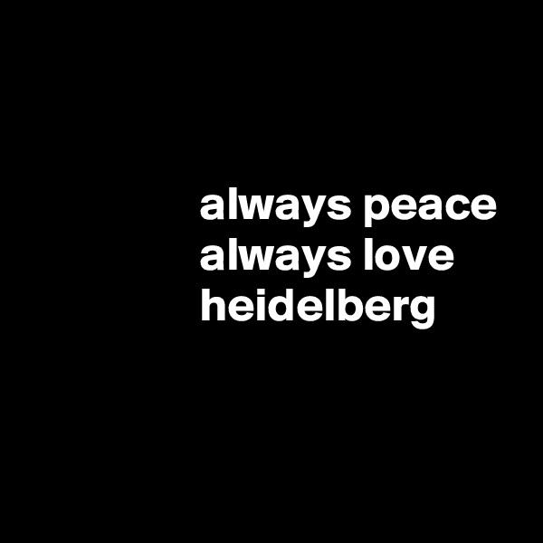 always peace                   always love                   heidelberg