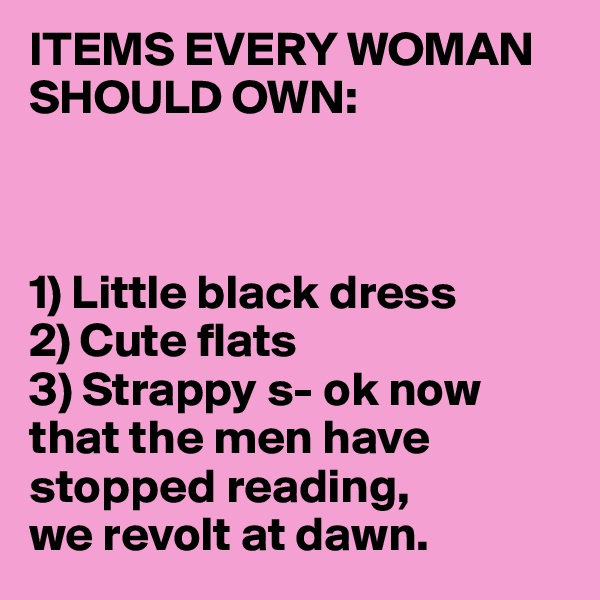ITEMS EVERY WOMAN SHOULD OWN:    1) Little black dress 2) Cute flats 3) Strappy s- ok now that the men have stopped reading,  we revolt at dawn.