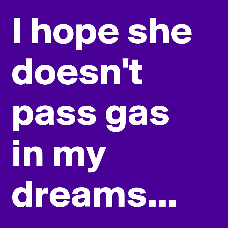 I hope she doesn't pass gas in my dreams...