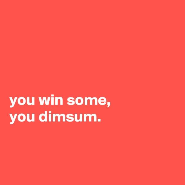 you win some, you dimsum.