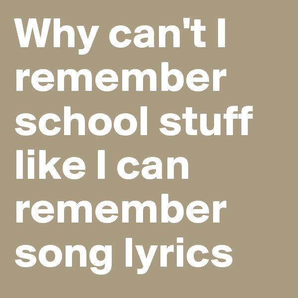 Why can't I remember school stuff like I can remember song lyrics
