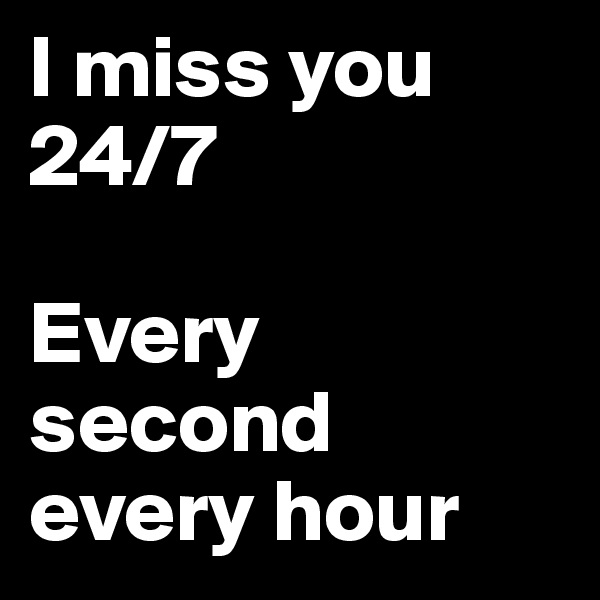 I miss you 24/7  Every second every hour