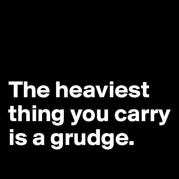 The heaviest thing you carry is a grudge.