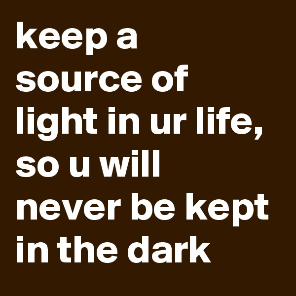 keep a source of light in ur life, so u will never be kept in the dark
