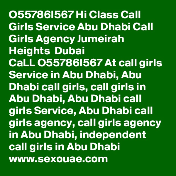 O55786I567 Hi Class Call Girls Service Abu Dhabi Call Girls Agency Jumeirah Heights  Dubai  CaLL O55786I567 At call girls Service in Abu Dhabi, Abu Dhabi call girls, call girls in Abu Dhabi, Abu Dhabi call girls Service, Abu Dhabi call girls agency, call girls agency in Abu Dhabi, independent call girls in Abu Dhabi  www.sexouae.com