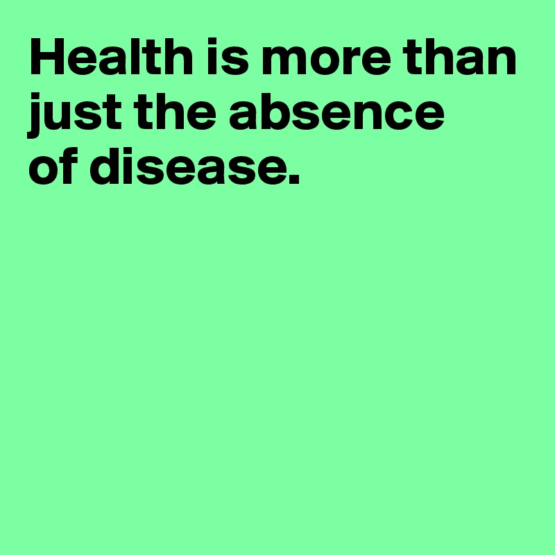 Health is more than just the absence  of disease.