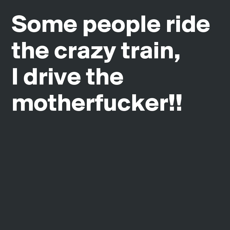 Some people ride the crazy train, I drive the motherfucker!!